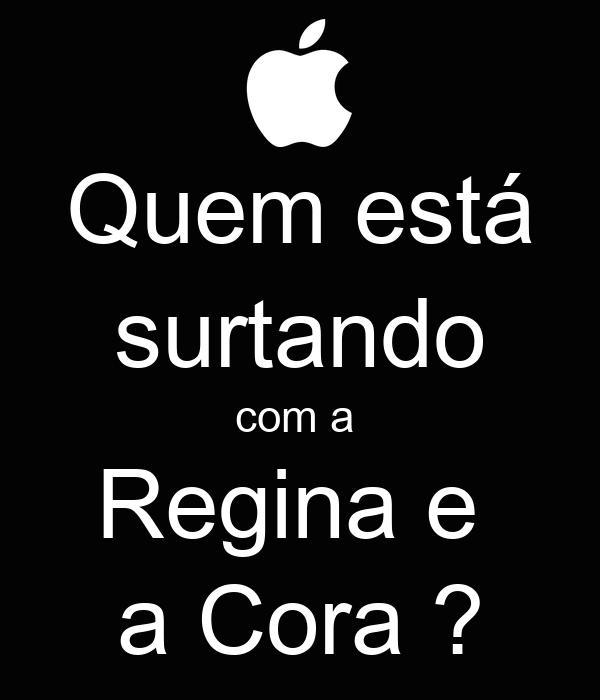 Quem está surtando com a  Regina e  a Cora ?