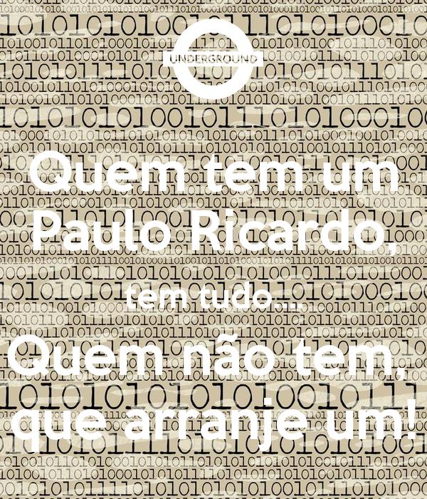 Quem tem um Paulo Ricardo, tem tudo.... Quem não tem,  que arranje um!