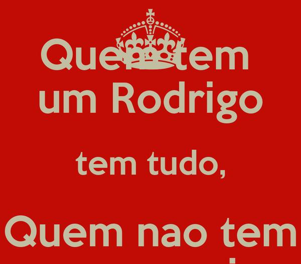 Quem tem  um Rodrigo tem tudo, Quem nao tem que arranje