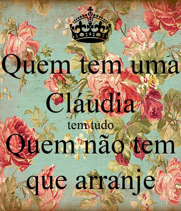Quem tem uma Cláudia tem tudo Quem não tem que arranje