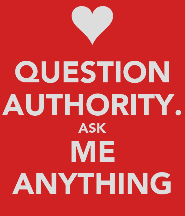 QUESTION AUTHORITY. ASK ME ANYTHING