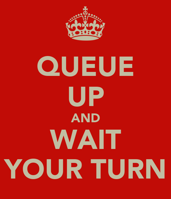 QUEUE UP AND WAIT YOUR TURN