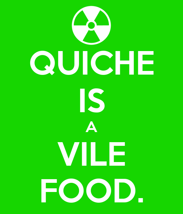 QUICHE IS A VILE FOOD.