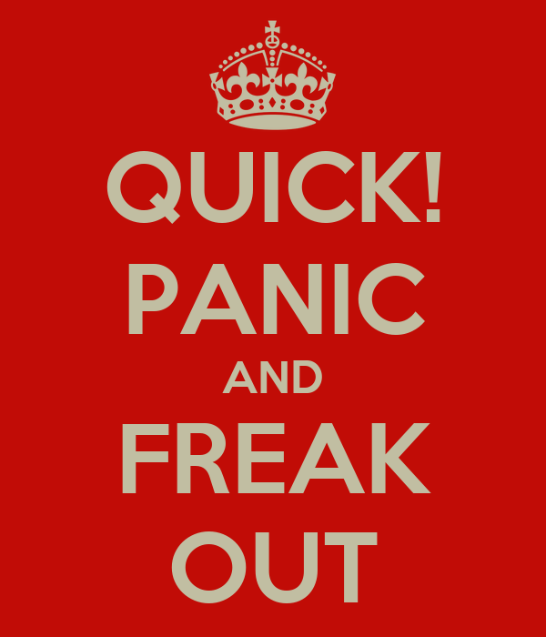 QUICK! PANIC AND FREAK OUT