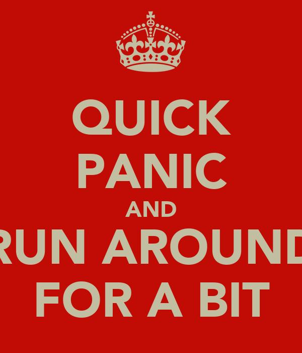 QUICK PANIC AND RUN AROUND FOR A BIT