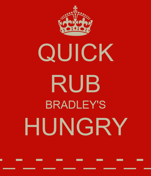 QUICK RUB BRADLEY'S HUNGRY -_-_-_-_-_-_-_-_-_-_