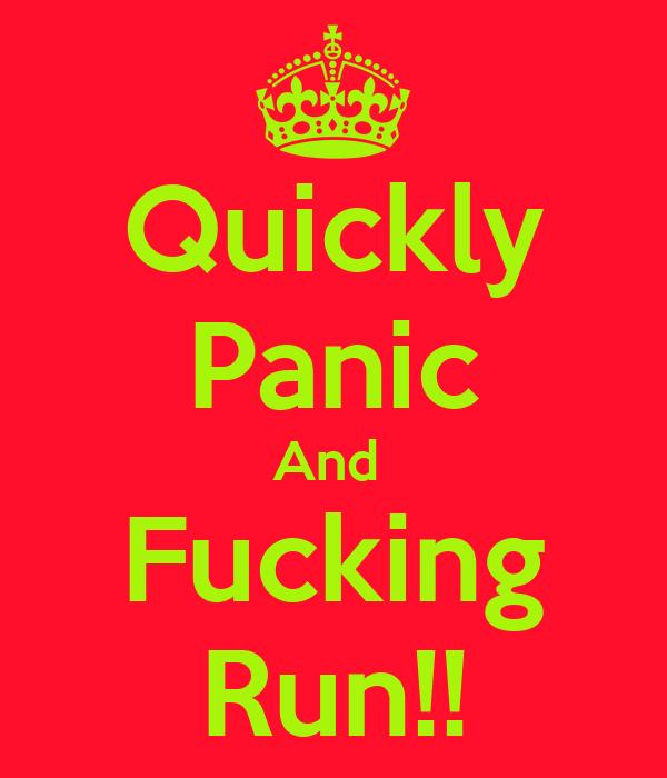 Quickly Panic And  Fucking Run!!