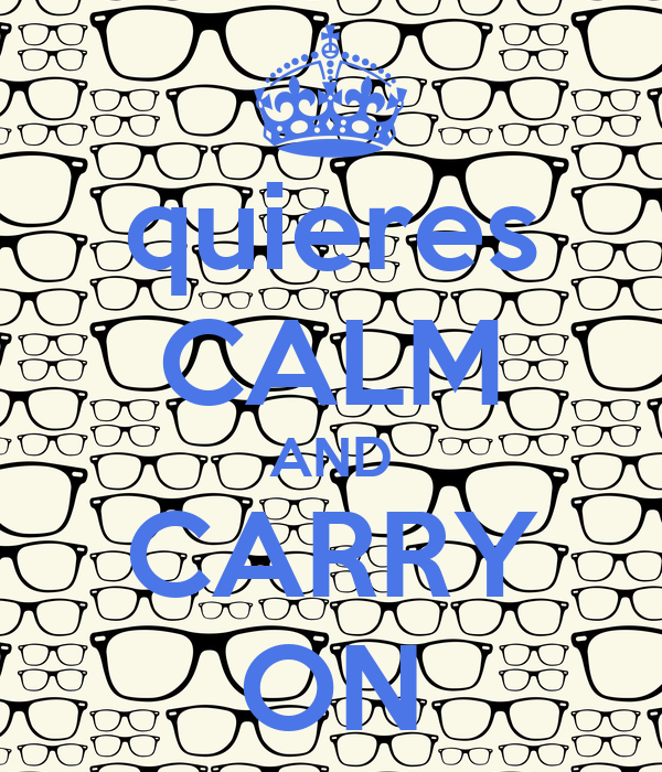 quieres CALM AND CARRY ON