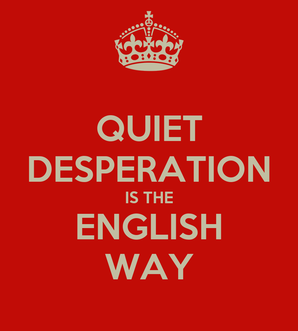 QUIET DESPERATION IS THE ENGLISH WAY