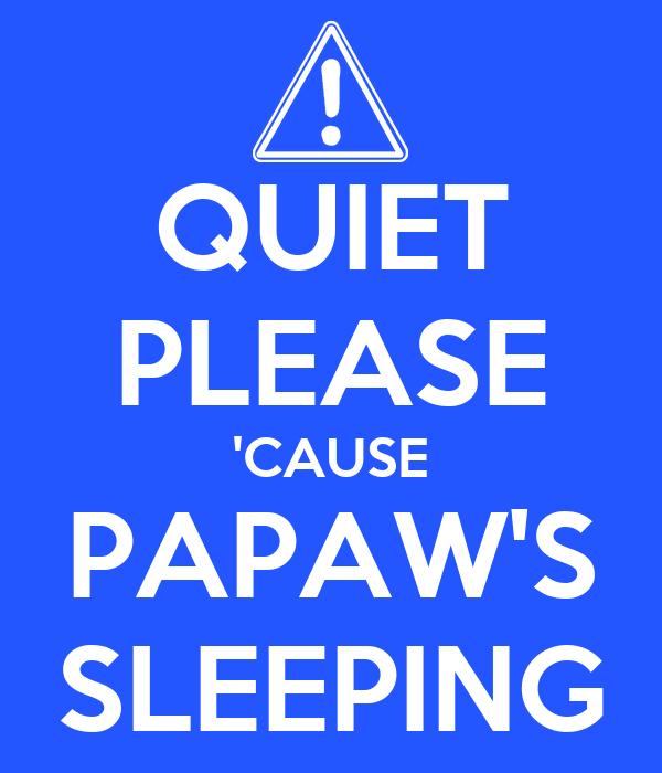 QUIET PLEASE 'CAUSE PAPAW'S SLEEPING