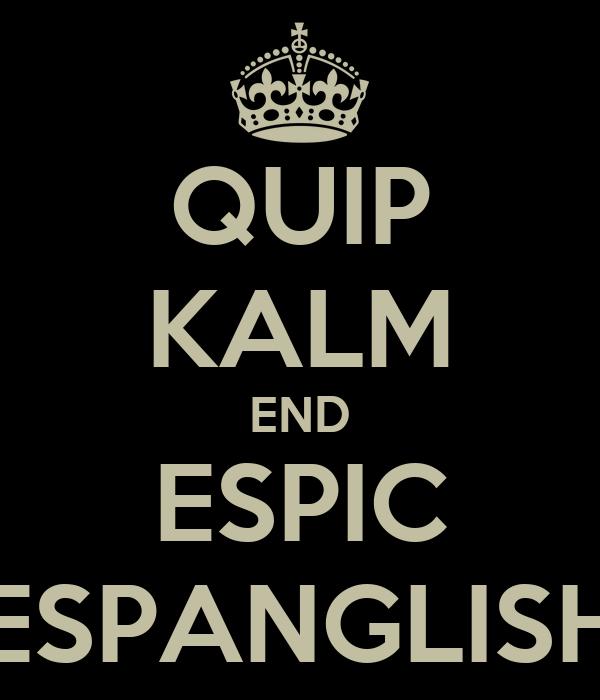 QUIP KALM END ESPIC ESPANGLISH
