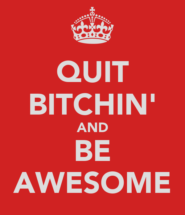 QUIT BITCHIN' AND BE AWESOME