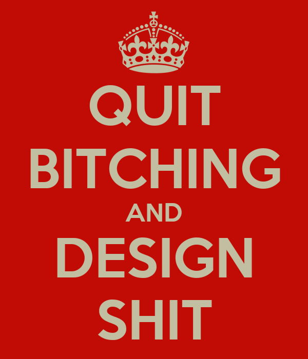 QUIT BITCHING AND DESIGN SHIT