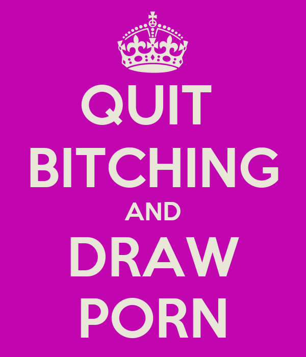 QUIT  BITCHING AND DRAW PORN