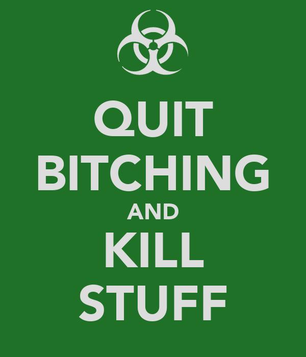 QUIT BITCHING AND KILL STUFF