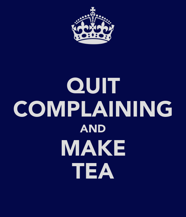 QUIT COMPLAINING AND MAKE TEA