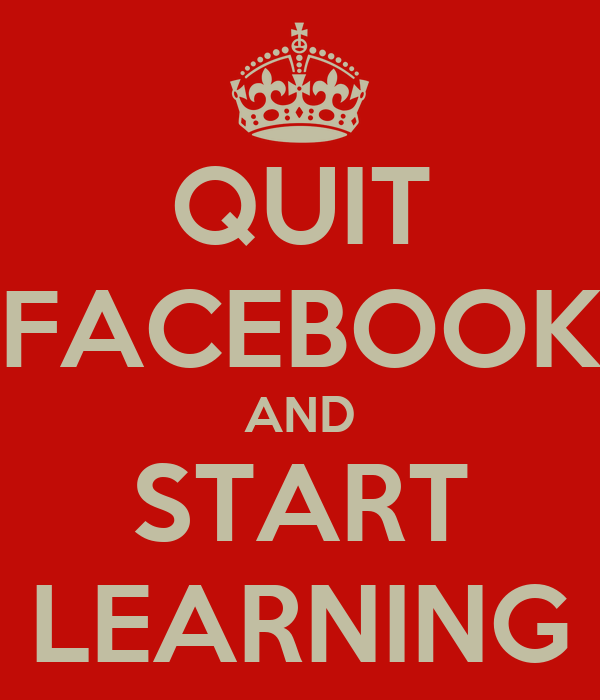 QUIT FACEBOOK AND START LEARNING