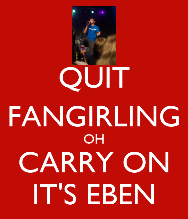 QUIT FANGIRLING OH CARRY ON IT'S EBEN