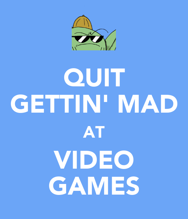 QUIT GETTIN' MAD AT VIDEO GAMES