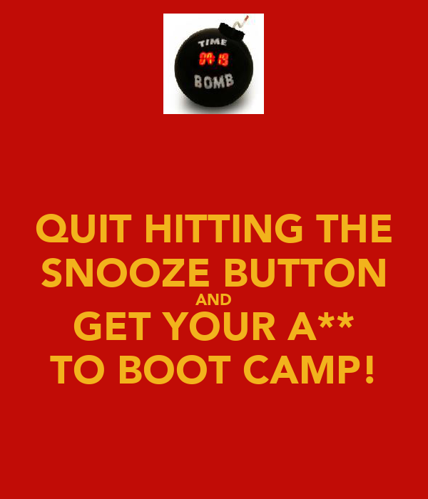 QUIT HITTING THE SNOOZE BUTTON AND GET YOUR A** TO BOOT CAMP!
