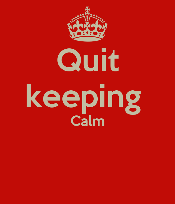 Quit keeping  Calm