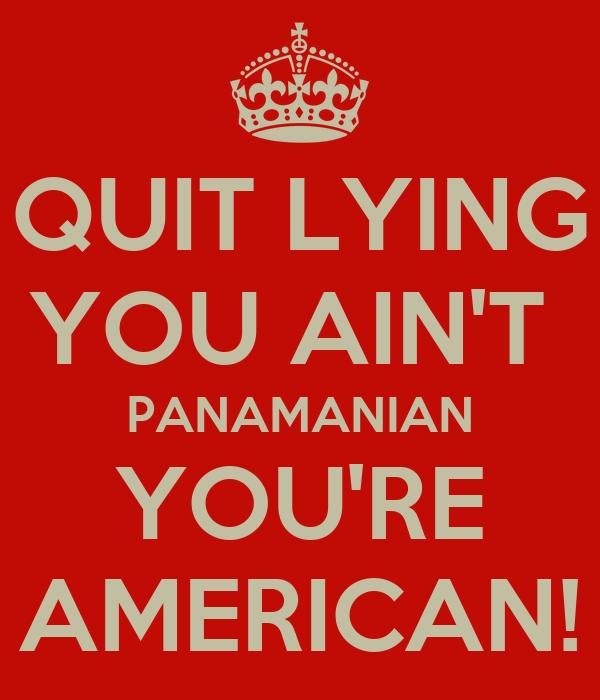 QUIT LYING YOU AIN'T  PANAMANIAN YOU'RE AMERICAN!