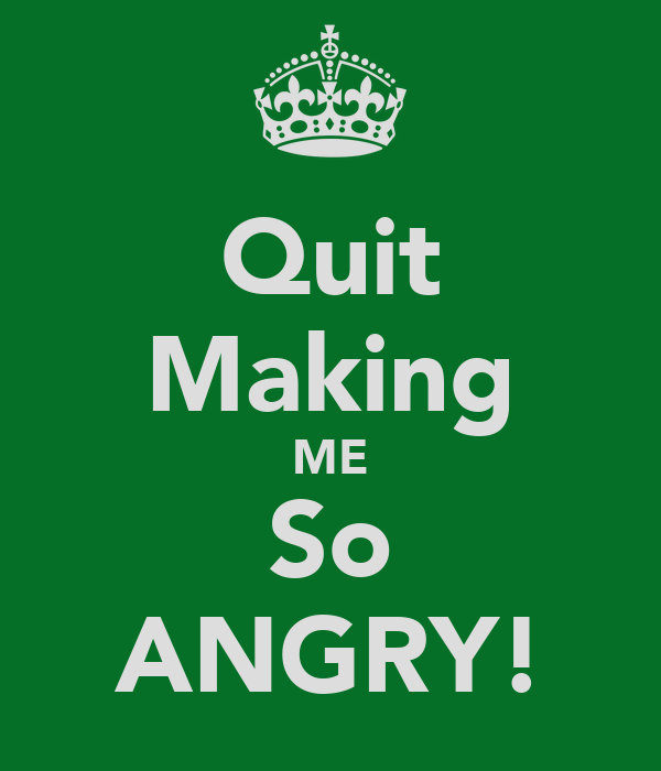 Quit Making ME So ANGRY!