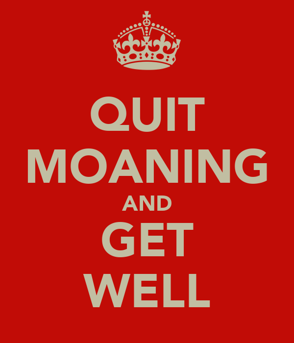 QUIT MOANING AND GET WELL