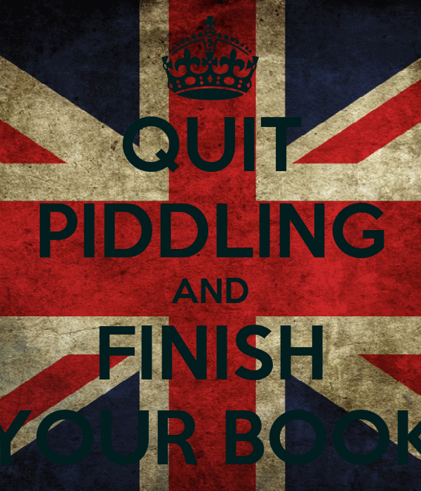 QUIT PIDDLING AND FINISH YOUR BOOK