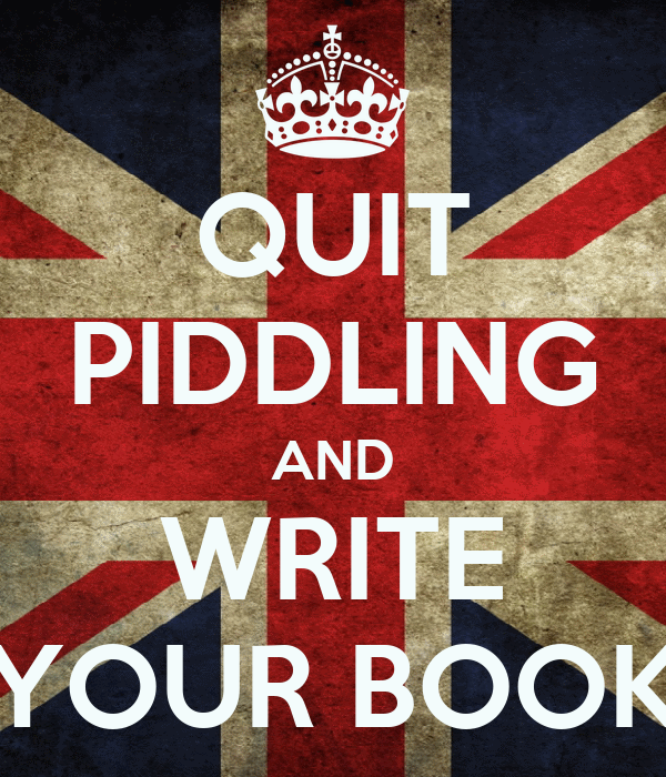 QUIT PIDDLING AND WRITE YOUR BOOK
