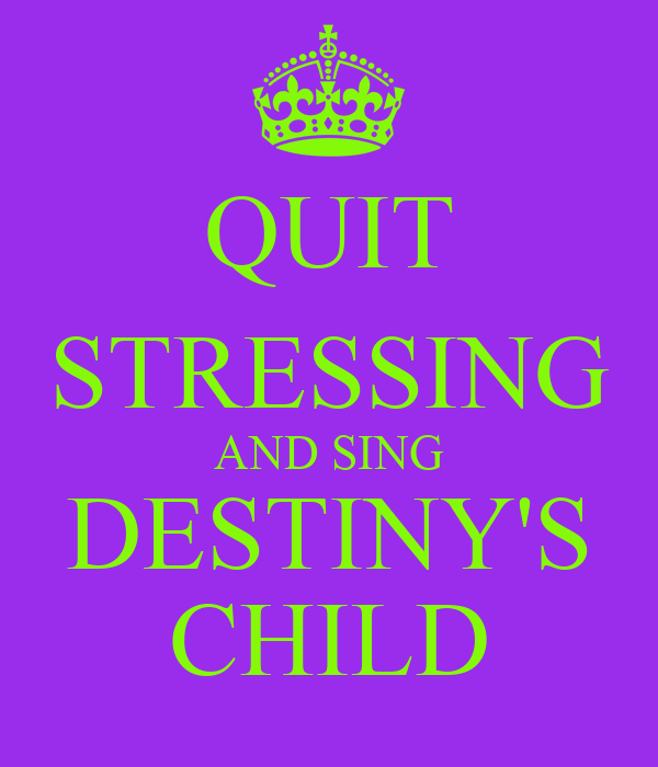 QUIT STRESSING AND SING DESTINY'S CHILD