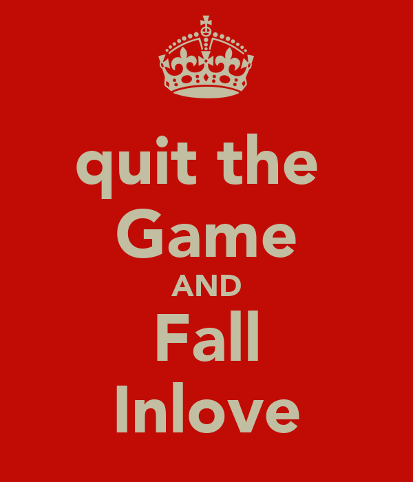 quit the  Game AND Fall Inlove