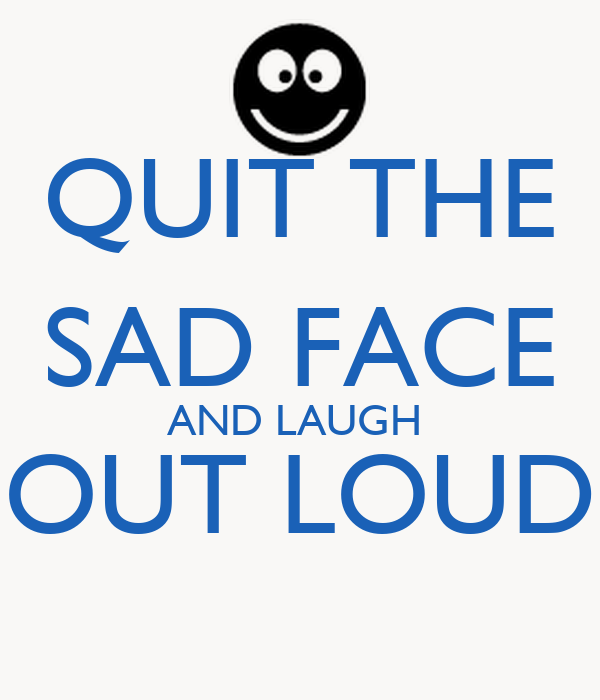 QUIT THE SAD FACE AND LAUGH  OUT LOUD