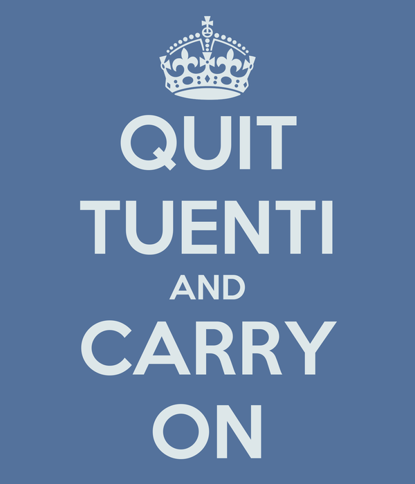 QUIT TUENTI AND CARRY ON