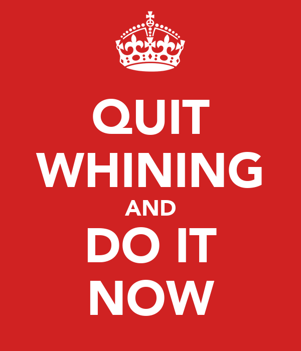 QUIT WHINING AND DO IT NOW