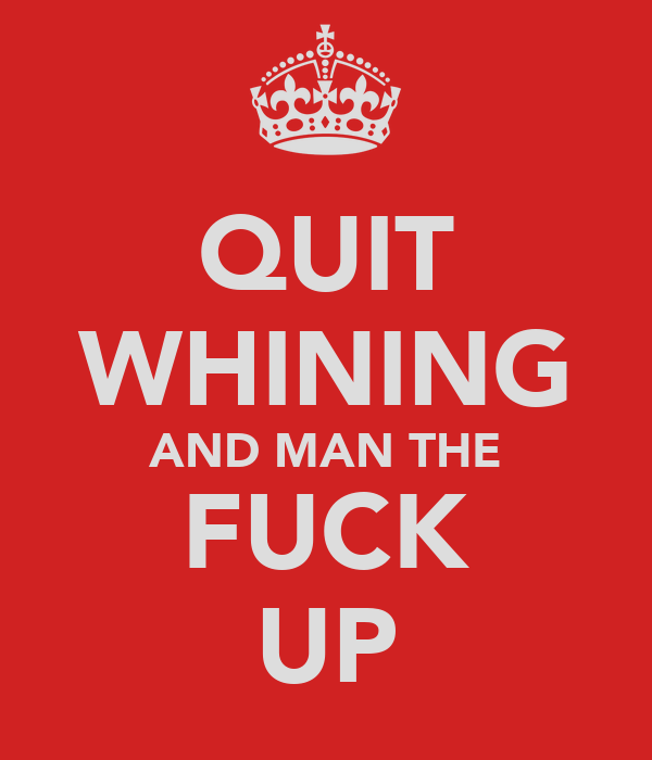 QUIT WHINING AND MAN THE FUCK UP