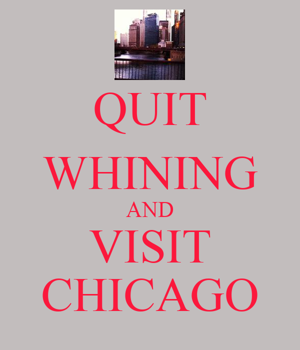 QUIT WHINING AND VISIT CHICAGO