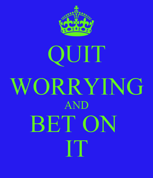 QUIT WORRYING AND BET ON  IT