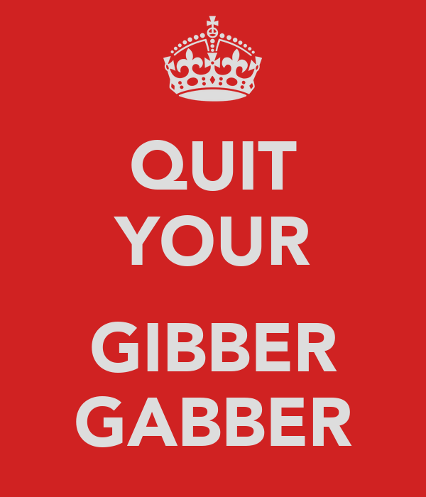 QUIT YOUR  GIBBER GABBER