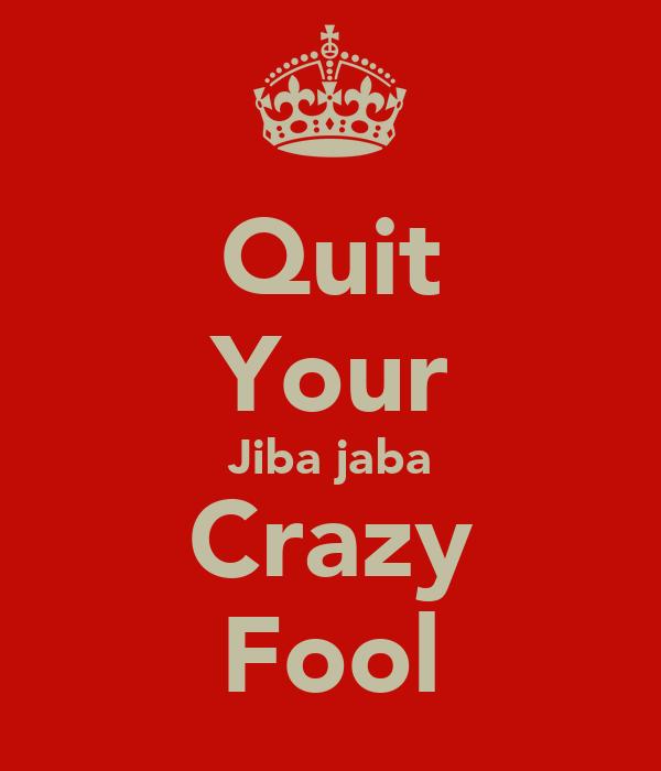 Quit Your Jiba jaba Crazy Fool