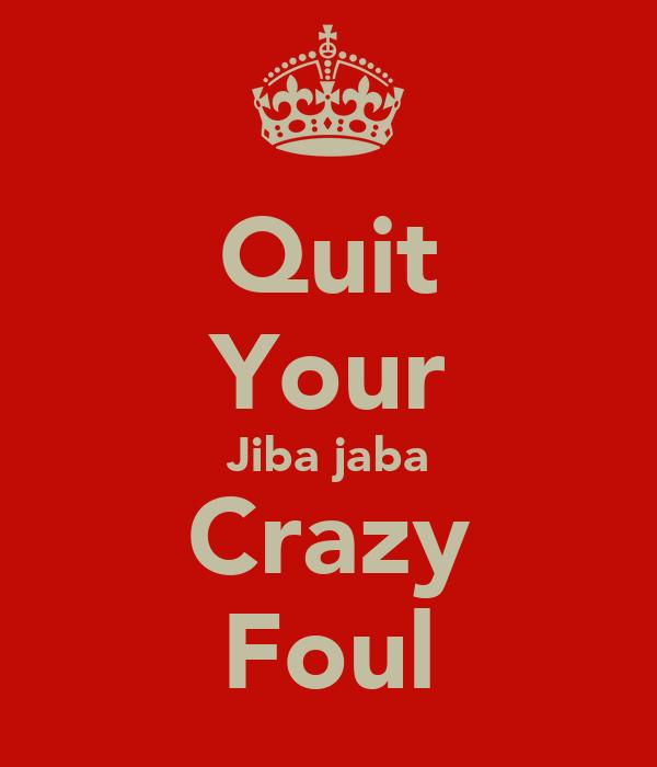 Quit Your Jiba jaba Crazy Foul
