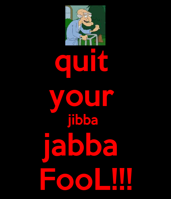 quit  your  jibba  jabba  FooL!!!