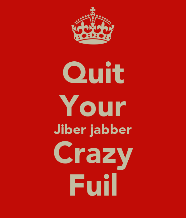 Quit Your Jiber jabber Crazy Fuil