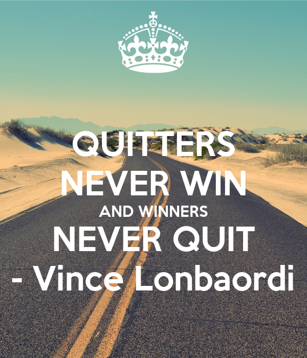QUITTERS NEVER WIN AND WINNERS NEVER QUIT - Vince Lonbaordi