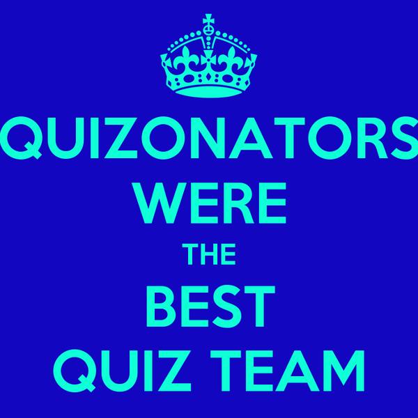 QUIZONATORS WERE THE BEST QUIZ TEAM