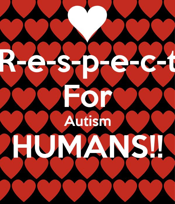 R-e-s-p-e-c-t For Autism HUMANS!!