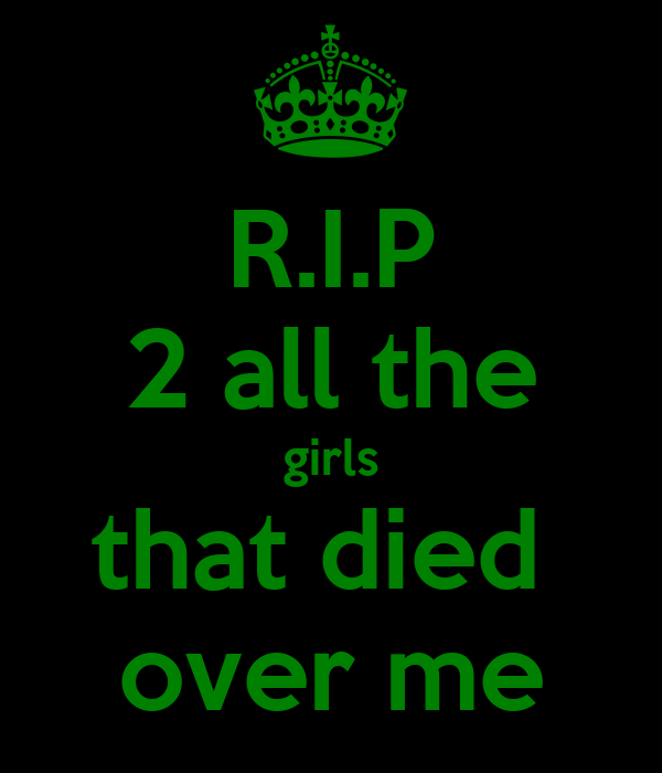 R.I.P 2 all the girls that died  over me
