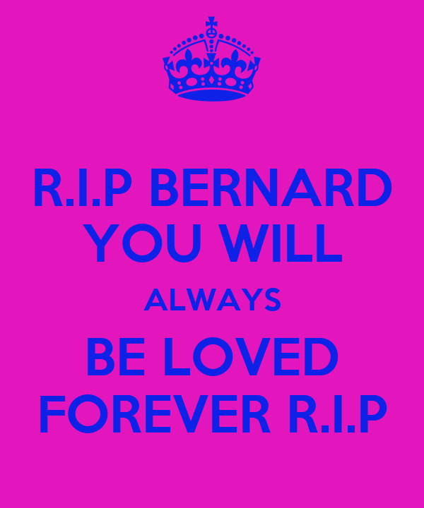 R.I.P BERNARD YOU WILL ALWAYS BE LOVED FOREVER R.I.P