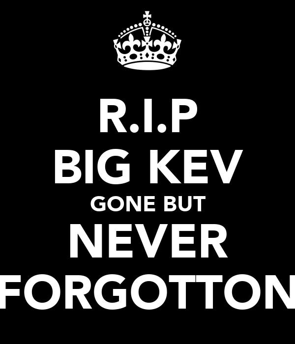 R.I.P BIG KEV GONE BUT NEVER FORGOTTON