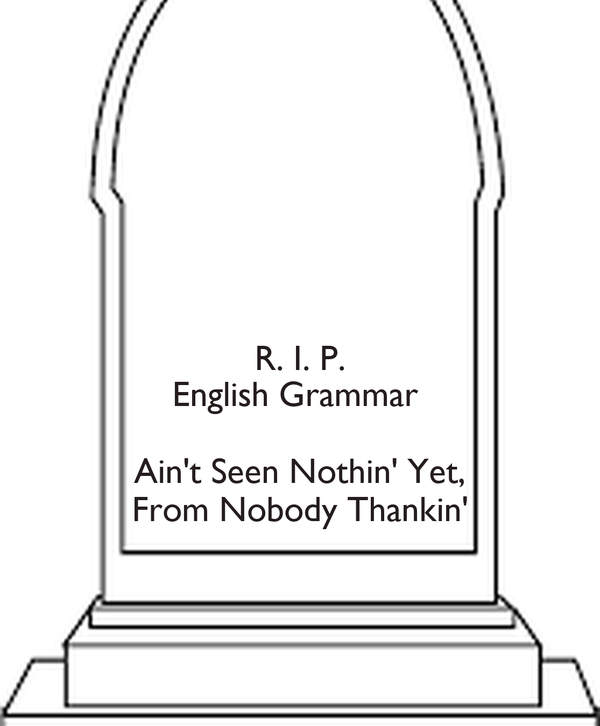 R i p english grammar aint seen nothin yet from nobody thankin r i p english grammar aint seen nothin yet from nobody thankin altavistaventures Images